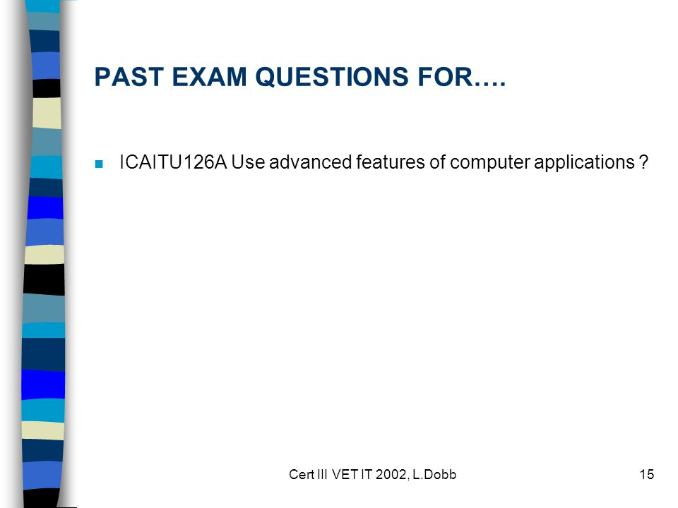 Cert III VET IT 2002, L.Dobb15 PAST EXAM QUESTIONS FOR…. n ICAITU126A Use advanced features of computer applications ?