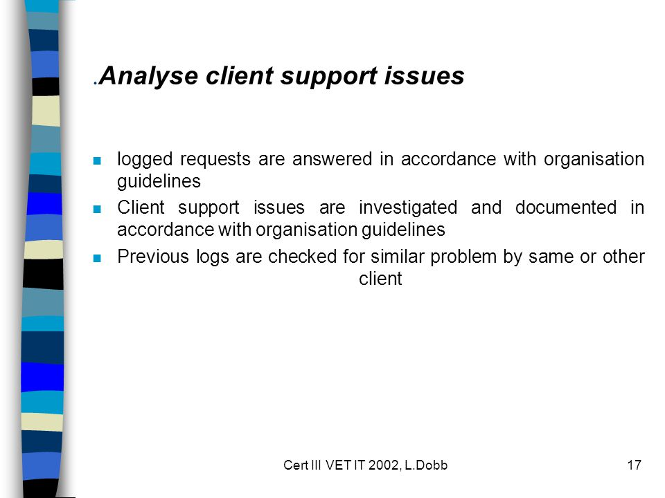 Cert III VET IT 2002, L.Dobb17. Analyse client support issues n logged requests are answered in accordance with organisation guidelines n Client suppo