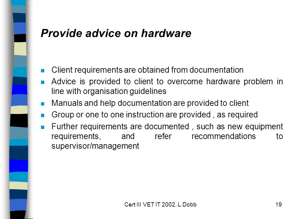 Cert III VET IT 2002, L.Dobb19 Provide advice on hardware n Client requirements are obtained from documentation n Advice is provided to client to over