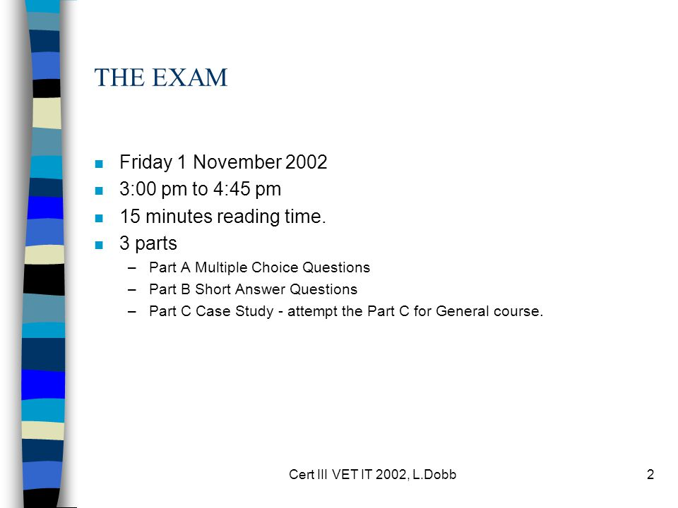 Cert III VET IT 2002, L.Dobb2 THE EXAM n Friday 1 November 2002 n 3:00 pm to 4:45 pm n 15 minutes reading time.