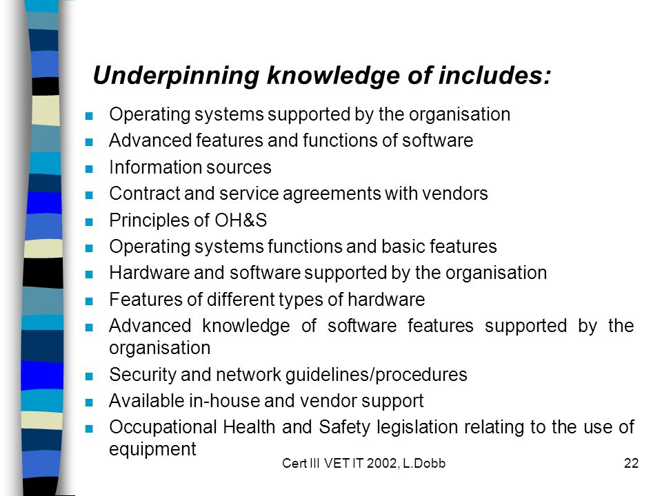 Cert III VET IT 2002, L.Dobb22 Underpinning knowledge of includes: n Operating systems supported by the organisation n Advanced features and functions of software n Information sources n Contract and service agreements with vendors n Principles of OH&S n Operating systems functions and basic features n Hardware and software supported by the organisation n Features of different types of hardware n Advanced knowledge of software features supported by the organisation n Security and network guidelines/procedures n Available in-house and vendor support n Occupational Health and Safety legislation relating to the use of equipment