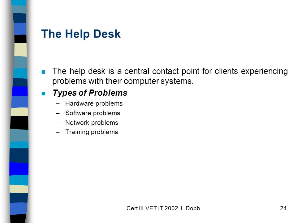 Cert III VET IT 2002, L.Dobb24 The Help Desk n The help desk is a central contact point for clients experiencing problems with their computer systems.
