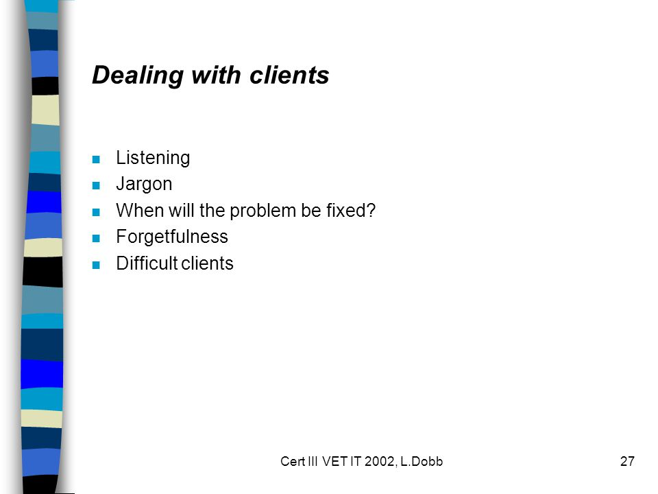Cert III VET IT 2002, L.Dobb27 Dealing with clients n Listening n Jargon n When will the problem be fixed.