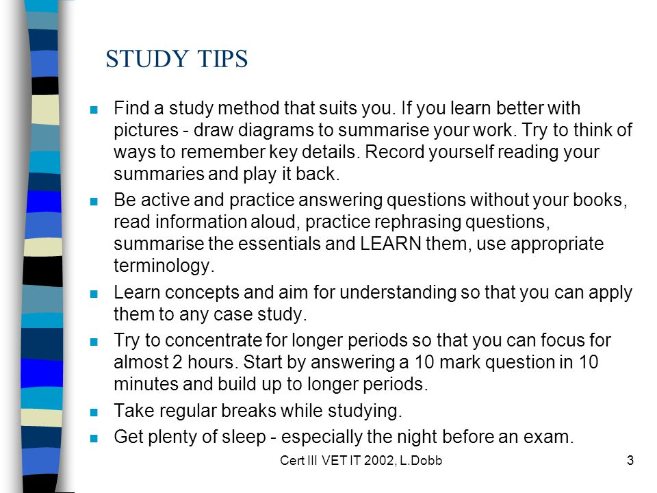 Cert III VET IT 2002, L.Dobb3 STUDY TIPS n Find a study method that suits you. If you learn better with pictures - draw diagrams to summarise your wor