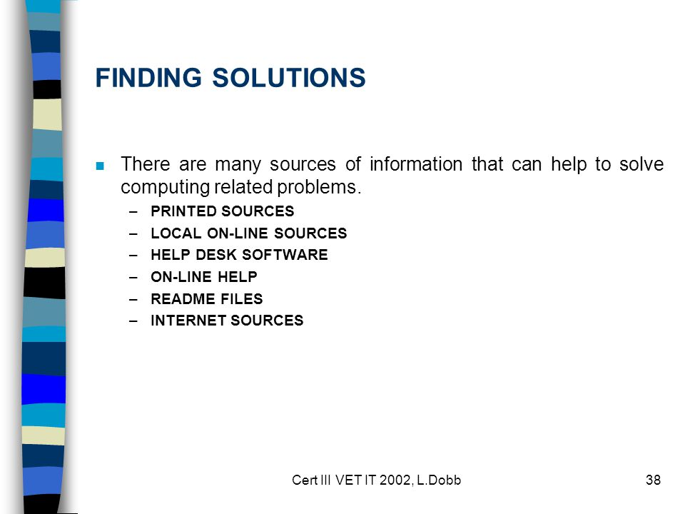 Cert III VET IT 2002, L.Dobb38 FINDING SOLUTIONS n There are many sources of information that can help to solve computing related problems.
