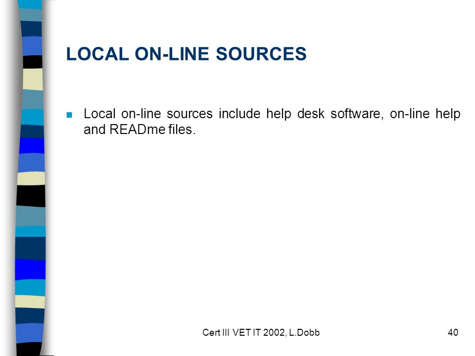 Cert III VET IT 2002, L.Dobb40 LOCAL ON-LINE SOURCES n Local on-line sources include help desk software, on-line help and READme files.