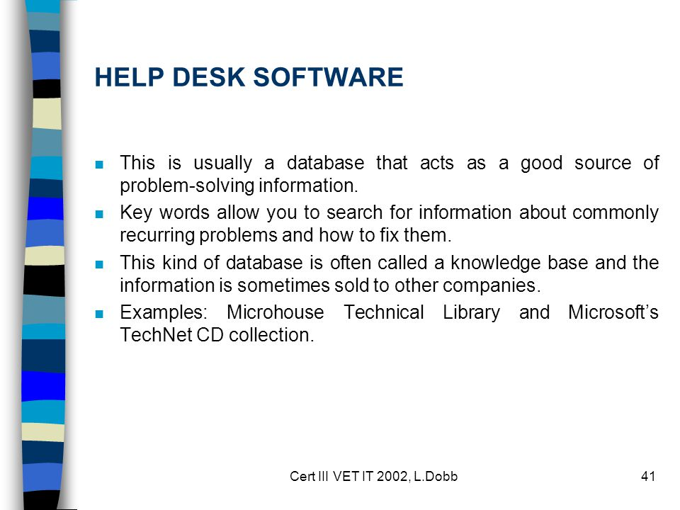 Cert III VET IT 2002, L.Dobb41 HELP DESK SOFTWARE n This is usually a database that acts as a good source of problem-solving information. n Key words