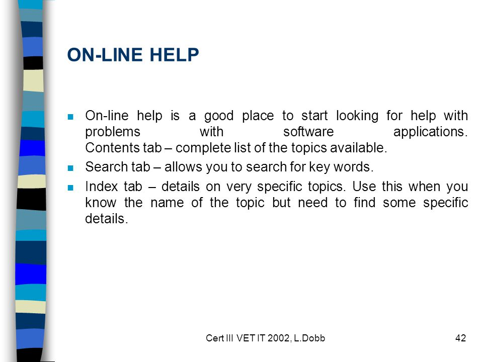 Cert III VET IT 2002, L.Dobb42 ON-LINE HELP n On-line help is a good place to start looking for help with problems with software applications. Content