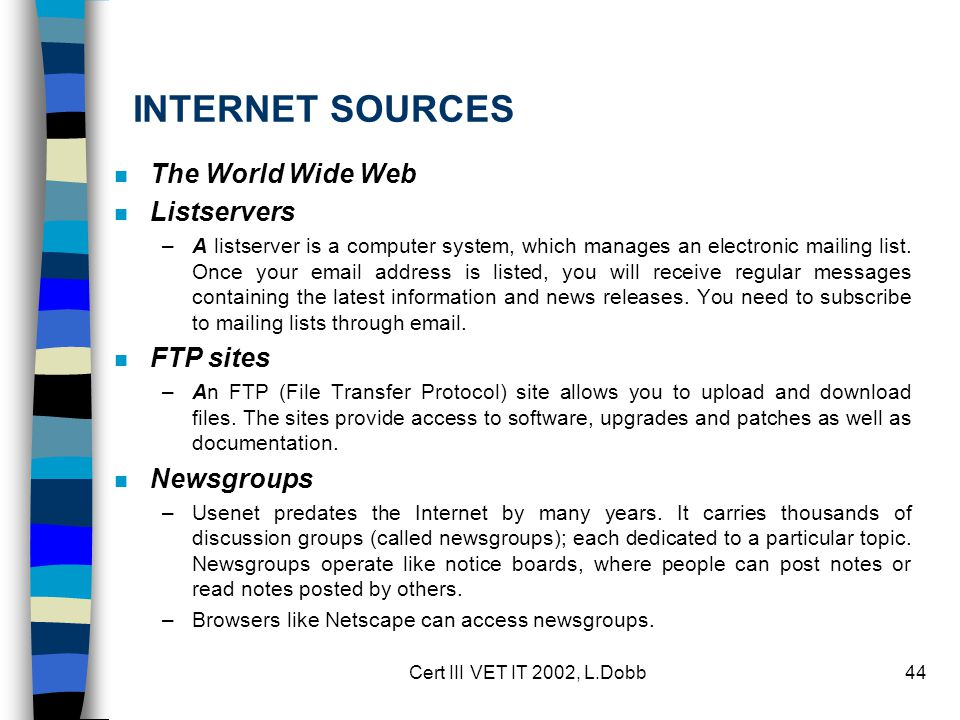 Cert III VET IT 2002, L.Dobb44 INTERNET SOURCES n The World Wide Web n Listservers –A listserver is a computer system, which manages an electronic mailing list.