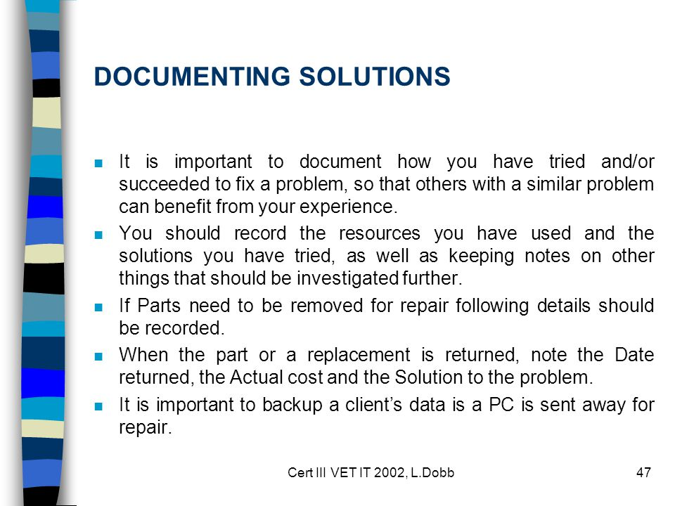 Cert III VET IT 2002, L.Dobb47 DOCUMENTING SOLUTIONS n It is important to document how you have tried and/or succeeded to fix a problem, so that other