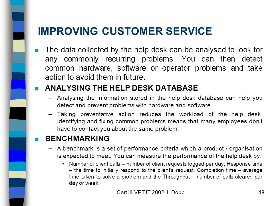 Cert III VET IT 2002, L.Dobb48 IMPROVING CUSTOMER SERVICE n The data collected by the help desk can be analysed to look for any commonly recurring problems.