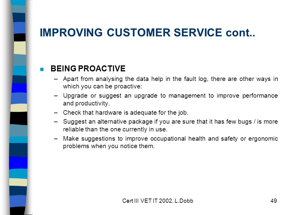 Cert III VET IT 2002, L.Dobb49 IMPROVING CUSTOMER SERVICE cont.. n BEING PROACTIVE –Apart from analysing the data help in the fault log, there are oth