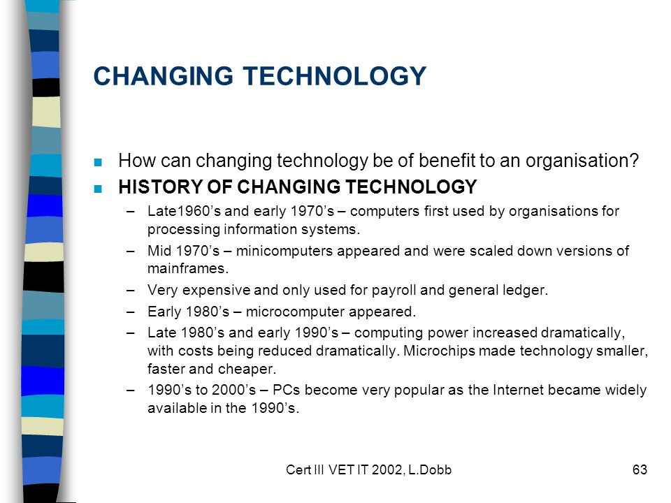 Cert III VET IT 2002, L.Dobb63 CHANGING TECHNOLOGY n How can changing technology be of benefit to an organisation? n HISTORY OF CHANGING TECHNOLOGY –L