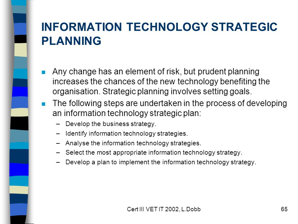 Cert III VET IT 2002, L.Dobb65 INFORMATION TECHNOLOGY STRATEGIC PLANNING n Any change has an element of risk, but prudent planning increases the chanc