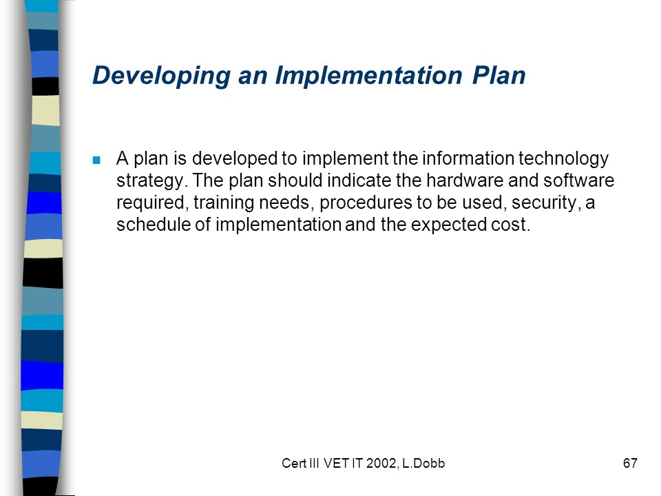 Cert III VET IT 2002, L.Dobb67 Developing an Implementation Plan n A plan is developed to implement the information technology strategy.