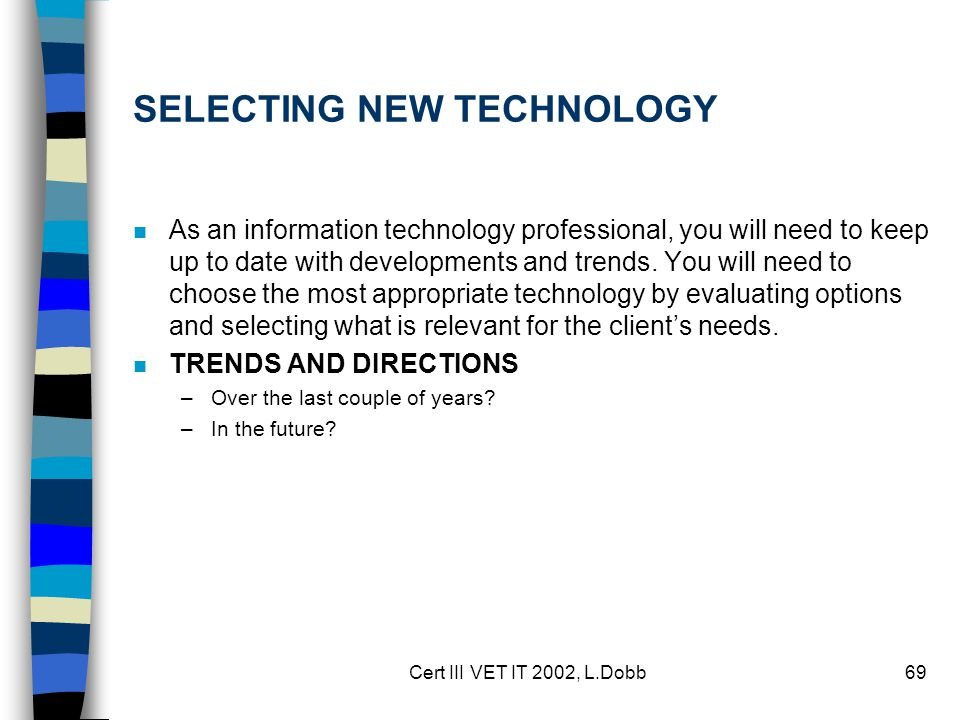 Cert III VET IT 2002, L.Dobb69 SELECTING NEW TECHNOLOGY n As an information technology professional, you will need to keep up to date with developments and trends.
