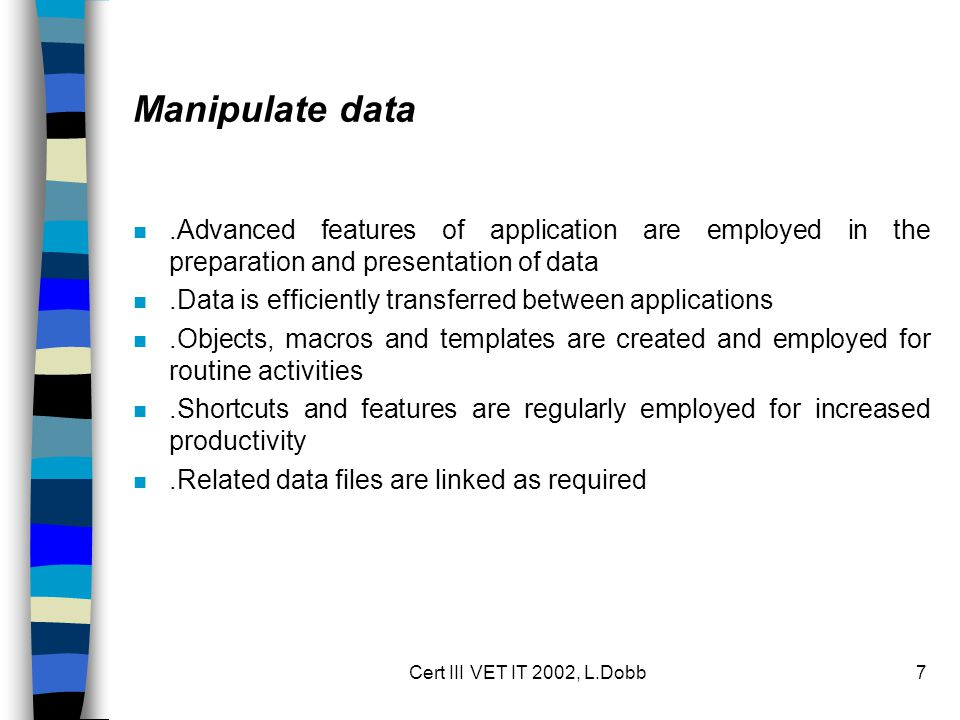Cert III VET IT 2002, L.Dobb7 Manipulate data n.Advanced features of application are employed in the preparation and presentation of data n.Data is efficiently transferred between applications n.Objects, macros and templates are created and employed for routine activities n.Shortcuts and features are regularly employed for increased productivity n.Related data files are linked as required