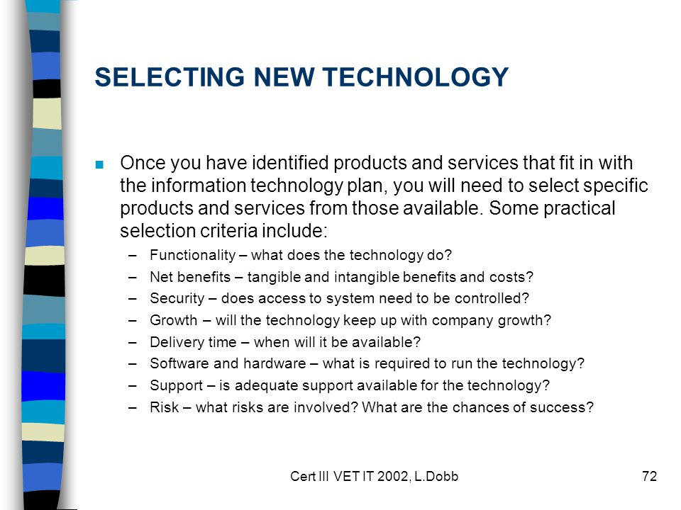 Cert III VET IT 2002, L.Dobb72 SELECTING NEW TECHNOLOGY n Once you have identified products and services that fit in with the information technology plan, you will need to select specific products and services from those available.