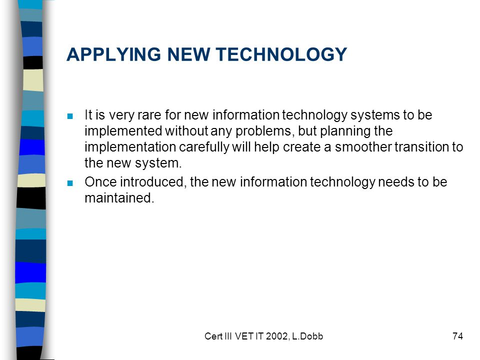 Cert III VET IT 2002, L.Dobb74 APPLYING NEW TECHNOLOGY n It is very rare for new information technology systems to be implemented without any problems, but planning the implementation carefully will help create a smoother transition to the new system.