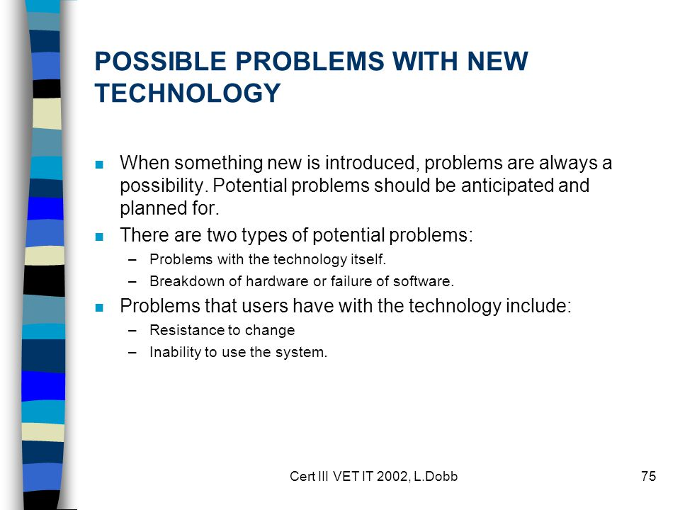 Cert III VET IT 2002, L.Dobb75 POSSIBLE PROBLEMS WITH NEW TECHNOLOGY n When something new is introduced, problems are always a possibility.