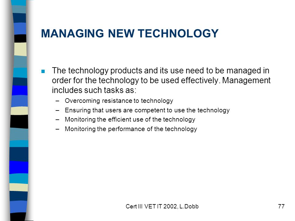Cert III VET IT 2002, L.Dobb77 MANAGING NEW TECHNOLOGY n The technology products and its use need to be managed in order for the technology to be used effectively.