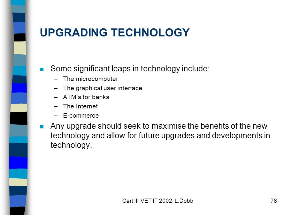 Cert III VET IT 2002, L.Dobb78 UPGRADING TECHNOLOGY n Some significant leaps in technology include: –The microcomputer –The graphical user interface –