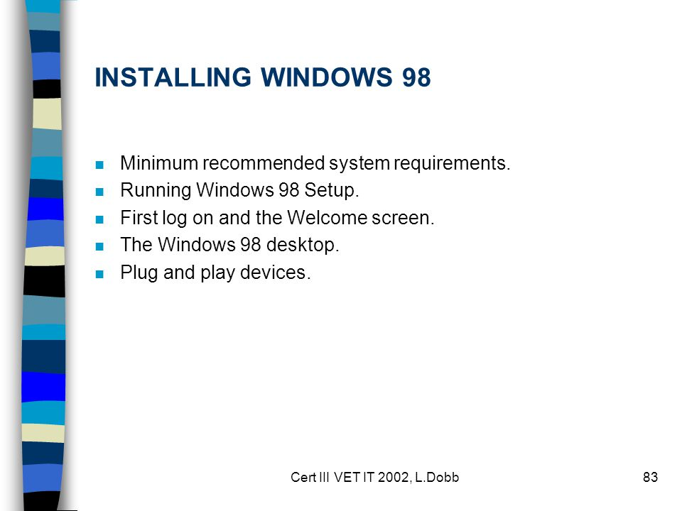 Cert III VET IT 2002, L.Dobb83 INSTALLING WINDOWS 98 n Minimum recommended system requirements. n Running Windows 98 Setup. n First log on and the Wel
