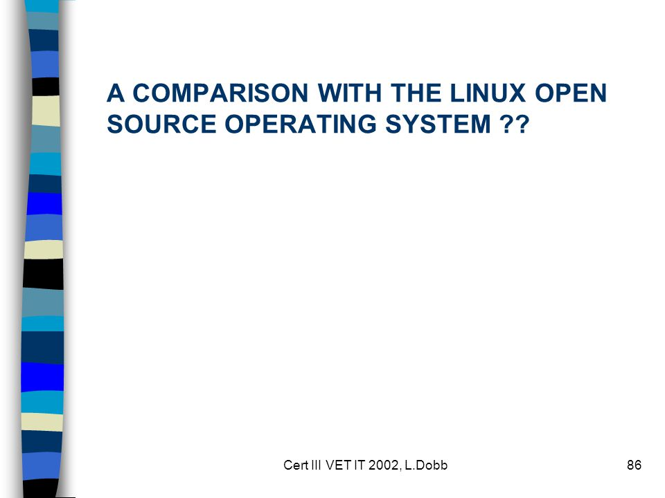 Cert III VET IT 2002, L.Dobb86 A COMPARISON WITH THE LINUX OPEN SOURCE OPERATING SYSTEM ??