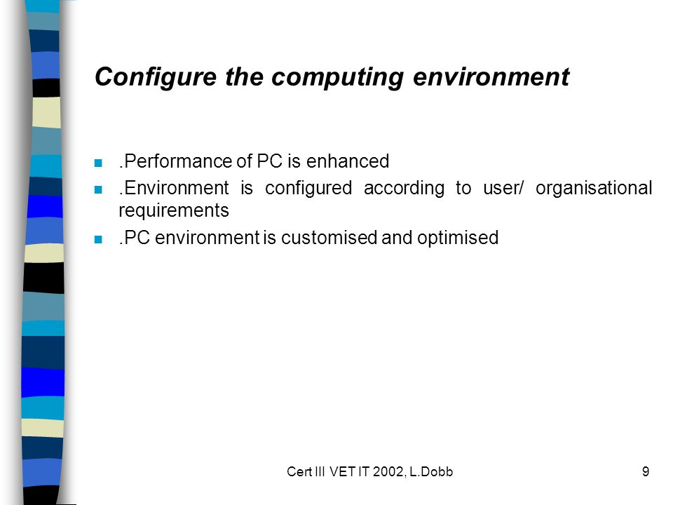 Cert III VET IT 2002, L.Dobb9 Configure the computing environment n.Performance of PC is enhanced n.Environment is configured according to user/ organisational requirements n.PC environment is customised and optimised