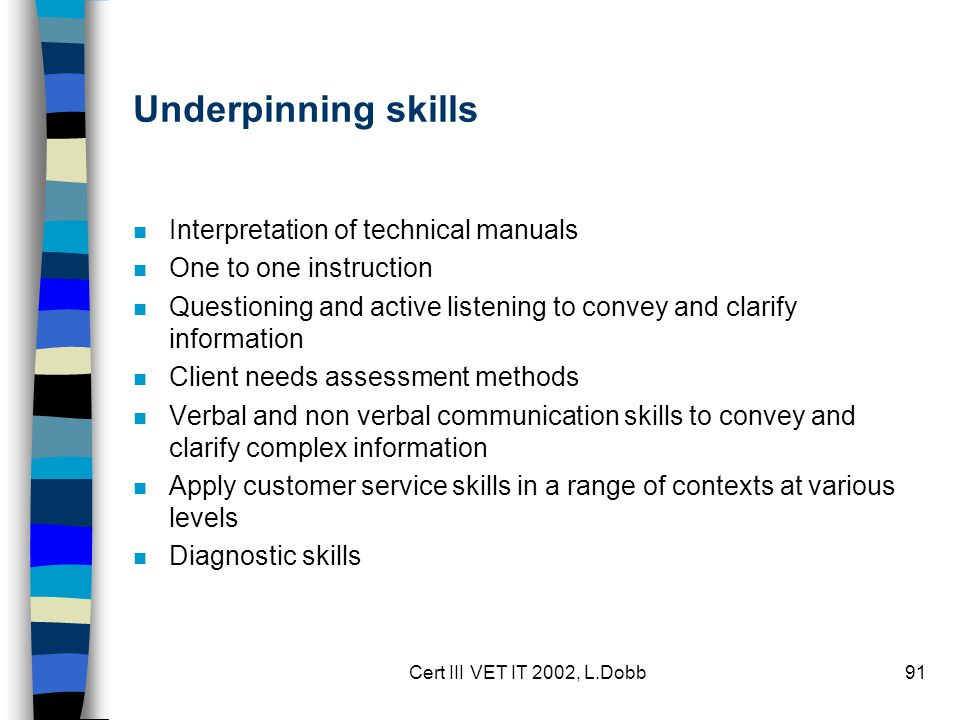 Cert III VET IT 2002, L.Dobb91 Underpinning skills n Interpretation of technical manuals n One to one instruction n Questioning and active listening to convey and clarify information n Client needs assessment methods n Verbal and non verbal communication skills to convey and clarify complex information n Apply customer service skills in a range of contexts at various levels n Diagnostic skills