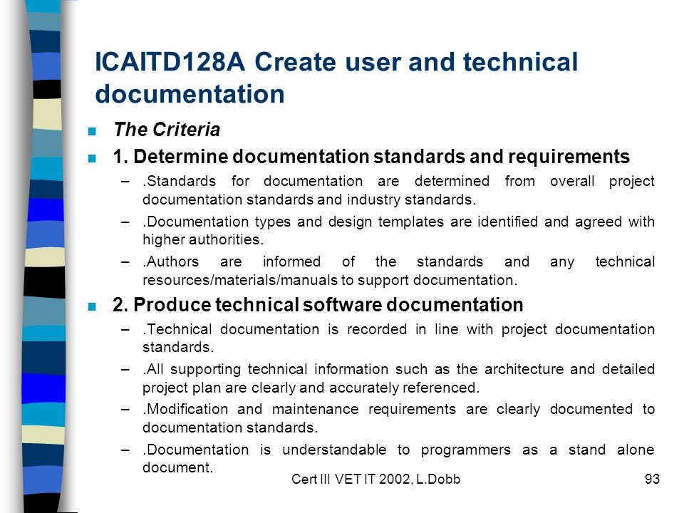 Cert III VET IT 2002, L.Dobb93 ICAITD128A Create user and technical documentation n The Criteria n 1. Determine documentation standards and requiremen