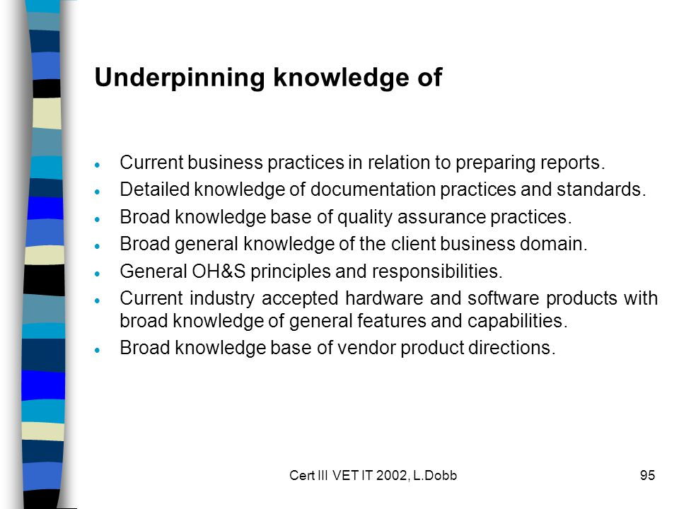 Cert III VET IT 2002, L.Dobb95 Underpinning knowledge of  Current business practices in relation to preparing reports.  Detailed knowledge of docume