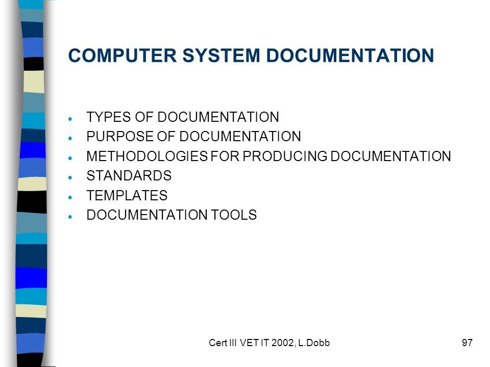 Cert III VET IT 2002, L.Dobb97 COMPUTER SYSTEM DOCUMENTATION  TYPES OF DOCUMENTATION  PURPOSE OF DOCUMENTATION  METHODOLOGIES FOR PRODUCING DOCUMENTATION  STANDARDS  TEMPLATES  DOCUMENTATION TOOLS