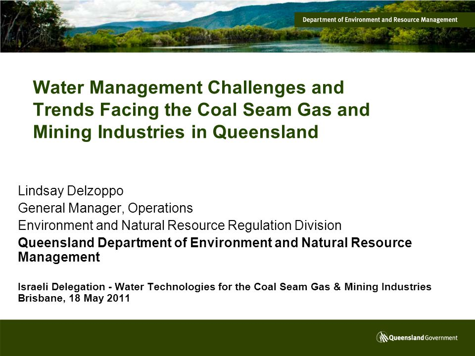 Water Management Challenges and Trends Facing the Coal Seam Gas and Mining Industries in Queensland Lindsay Delzoppo General Manager, Operations Environment and Natural Resource Regulation Division Queensland Department of Environment and Natural Resource Management Israeli Delegation - Water Technologies for the Coal Seam Gas & Mining Industries Brisbane, 18 May 2011