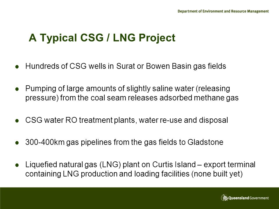 A Typical CSG / LNG Project Hundreds of CSG wells in Surat or Bowen Basin gas fields Pumping of large amounts of slightly saline water (releasing pressure) from the coal seam releases adsorbed methane gas CSG water RO treatment plants, water re-use and disposal 300-400km gas pipelines from the gas fields to Gladstone Liquefied natural gas (LNG) plant on Curtis Island – export terminal containing LNG production and loading facilities (none built yet)