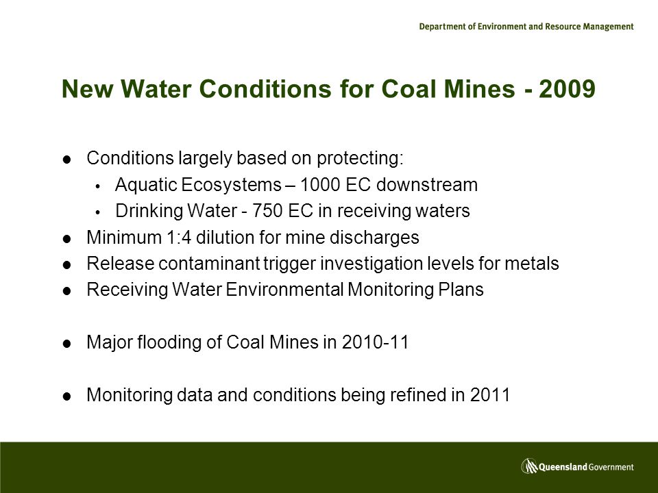 New Water Conditions for Coal Mines - 2009 Conditions largely based on protecting:  Aquatic Ecosystems – 1000 EC downstream  Drinking Water - 750 EC in receiving waters Minimum 1:4 dilution for mine discharges Release contaminant trigger investigation levels for metals Receiving Water Environmental Monitoring Plans Major flooding of Coal Mines in 2010-11 Monitoring data and conditions being refined in 2011