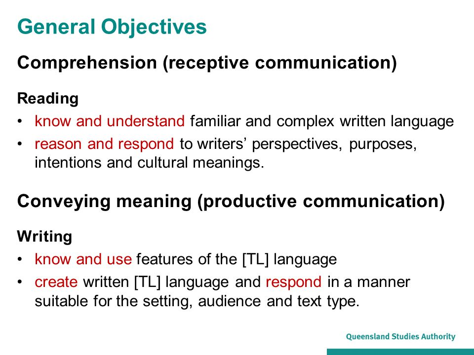 General Objectives Comprehension (receptive communication) Reading know and understand familiar and complex written language reason and respond to writers' perspectives, purposes, intentions and cultural meanings.