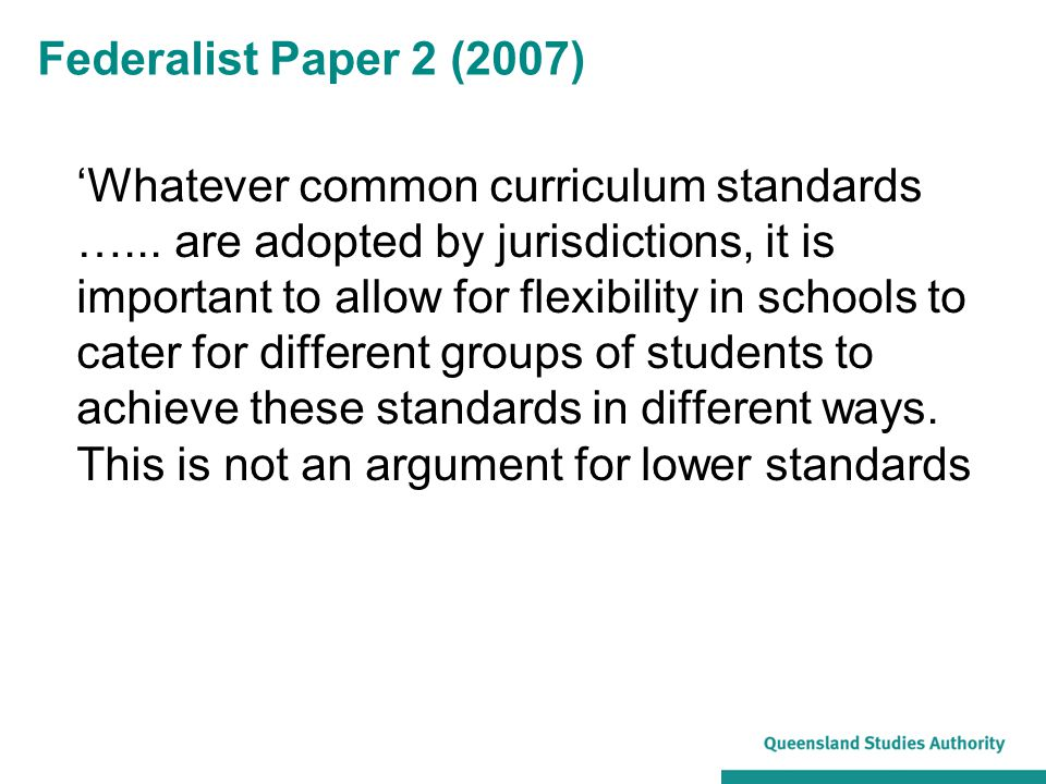 Federalist Paper 2 (2007) 'Whatever common curriculum standards …... are adopted by jurisdictions, it is important to allow for flexibility in schools