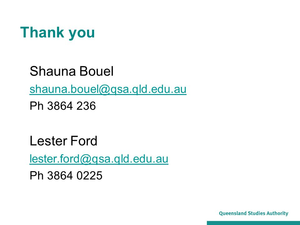 Thank you Shauna Bouel shauna.bouel@qsa.qld.edu.au Ph 3864 236 Lester Ford lester.ford@qsa.qld.edu.au Ph 3864 0225