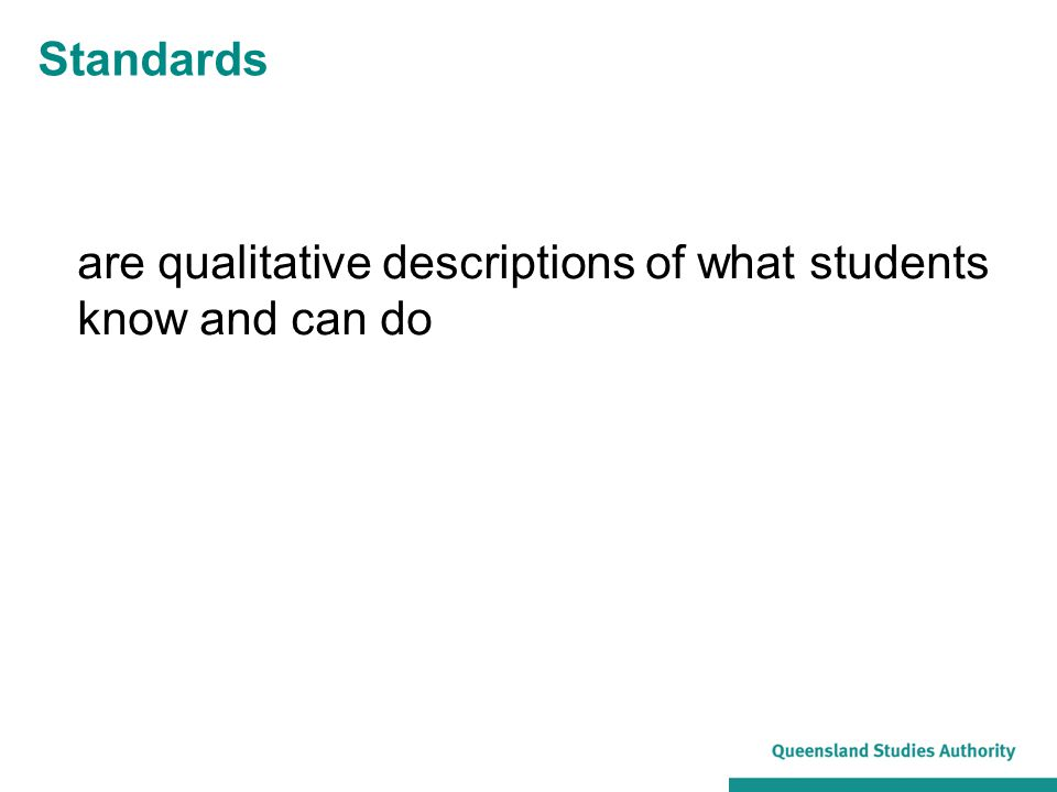 Standards are qualitative descriptions of what students know and can do