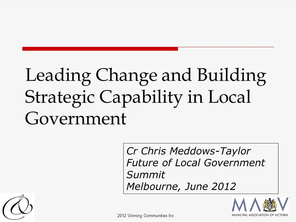 2012 Winning Communities Inc Leading Change and Building Strategic Capability in Local Government Cr Chris Meddows-Taylor Future of Local Government Summit Melbourne, June 2012