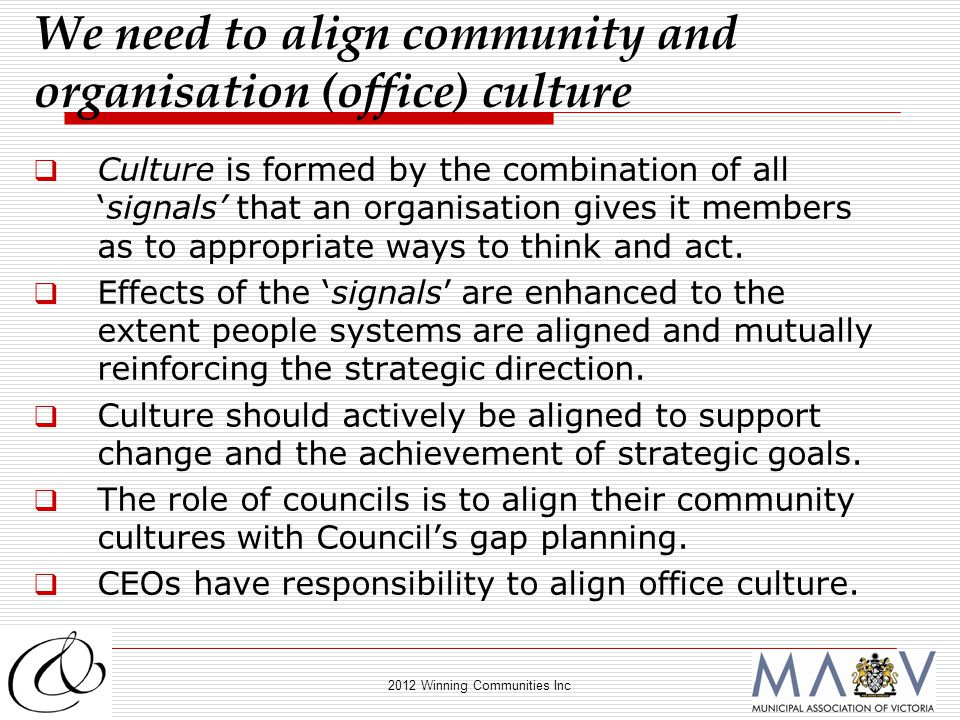 2012 Winning Communities Inc  Culture is formed by the combination of all 'signals' that an organisation gives it members as to appropriate ways to think and act.