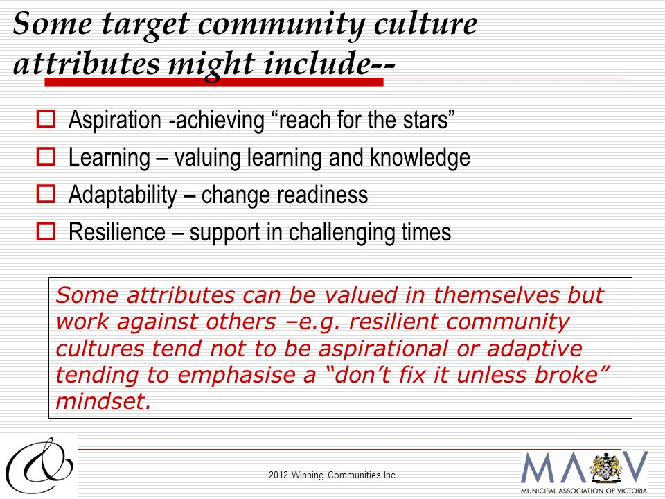 2012 Winning Communities Inc  Aspiration -achieving reach for the stars  Learning – valuing learning and knowledge  Adaptability – change readiness  Resilience – support in challenging times Some target community culture attributes might include-- Some attributes can be valued in themselves but work against others –e.g.
