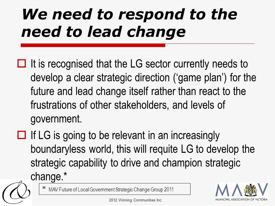 2012 Winning Communities Inc We need to respond to the need to lead change  It is recognised that the LG sector currently needs to develop a clear strategic direction ('game plan') for the future and lead change itself rather than react to the frustrations of other stakeholders, and levels of government.