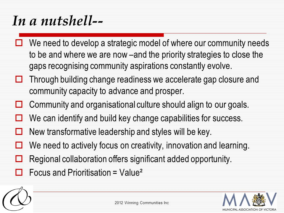 2012 Winning Communities Inc In a nutshell--  We need to develop a strategic model of where our community needs to be and where we are now –and the priority strategies to close the gaps recognising community aspirations constantly evolve.