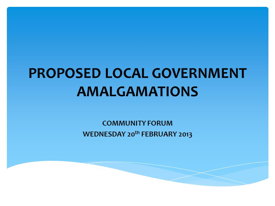 PROPOSED LOCAL GOVERNMENT AMALGAMATIONS COMMUNITY FORUM WEDNESDAY 20 th FEBRUARY 2013