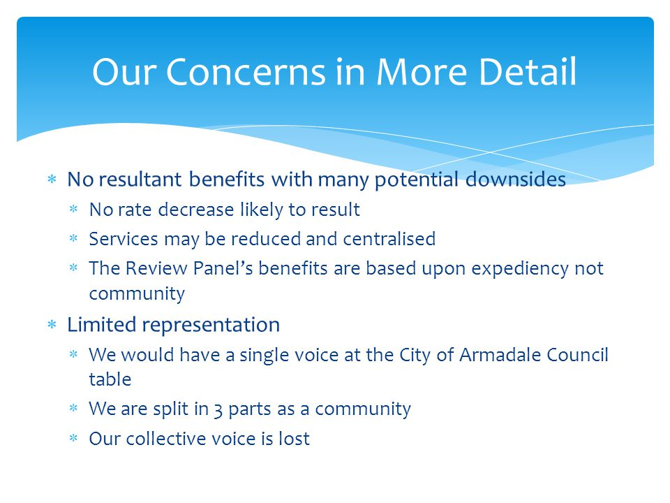  No resultant benefits with many potential downsides  No rate decrease likely to result  Services may be reduced and centralised  The Review Panel's benefits are based upon expediency not community  Limited representation  We would have a single voice at the City of Armadale Council table  We are split in 3 parts as a community  Our collective voice is lost Our Concerns in More Detail