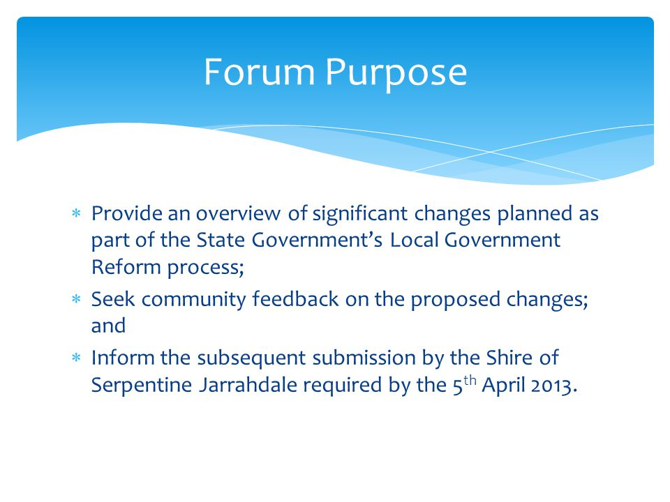  Provide an overview of significant changes planned as part of the State Government's Local Government Reform process;  Seek community feedback on the proposed changes; and  Inform the subsequent submission by the Shire of Serpentine Jarrahdale required by the 5 th April 2013.