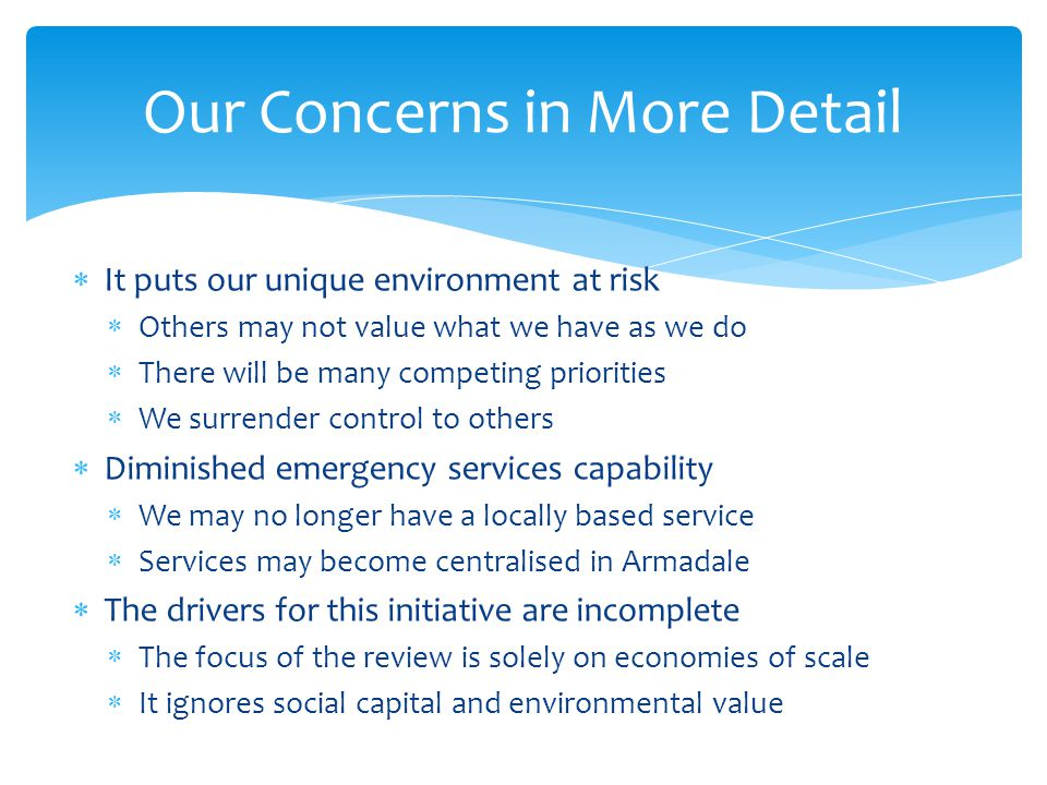  It puts our unique environment at risk  Others may not value what we have as we do  There will be many competing priorities  We surrender control to others  Diminished emergency services capability  We may no longer have a locally based service  Services may become centralised in Armadale  The drivers for this initiative are incomplete  The focus of the review is solely on economies of scale  It ignores social capital and environmental value Our Concerns in More Detail