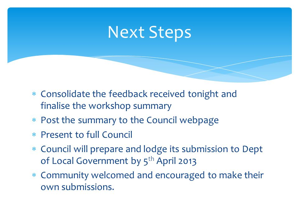  Consolidate the feedback received tonight and finalise the workshop summary  Post the summary to the Council webpage  Present to full Council  Council will prepare and lodge its submission to Dept of Local Government by 5 th April 2013  Community welcomed and encouraged to make their own submissions.